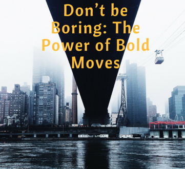 Don't be Boring: The Power of Bold Moves