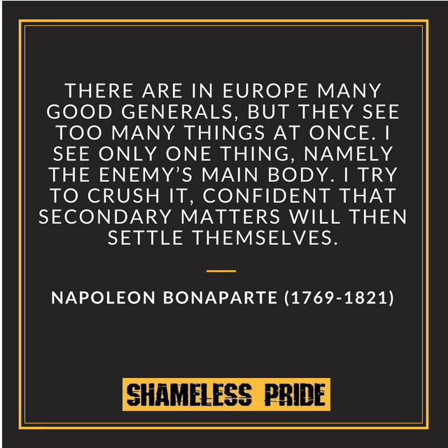 "There are in Europe many good generals,"" Napoleon declared in 1797, ""but they see too many things at once. I see only one thing, namely the enemy's main body. I try to crush it, confident that secondary matters will then settle themselves."